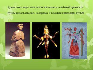 Куклы тоже ведут свое летоисчисление из глубокой древности. Куклы использовал