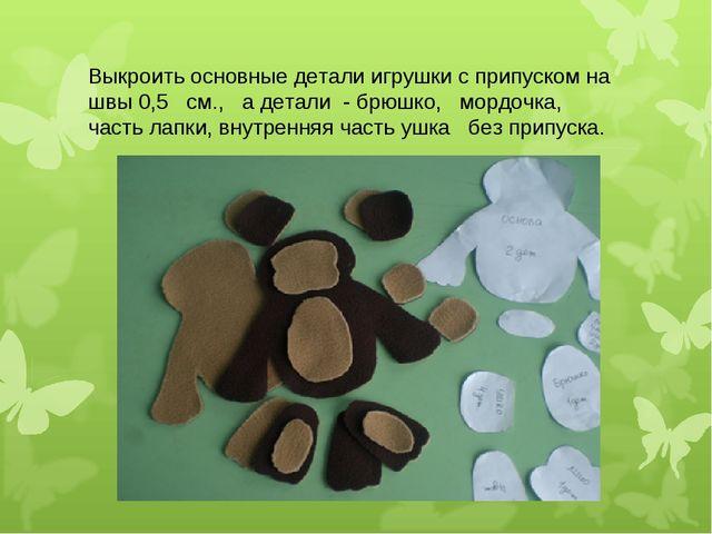 Выкроить основные детали игрушки с припуском на швы 0,5 см., а детали - брюшк...