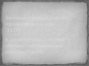К уроку в 9 классе по теме «Военно – промышленный комплекс России» Закрытые г
