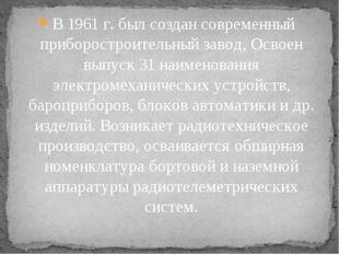 В 1961 г. был создан современный приборостроительный завод, Освоен выпуск 31