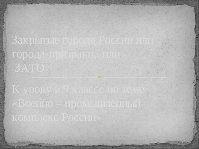 К уроку в 9 классе по теме «Военно – промышленный комплекс России» Закрытые г...