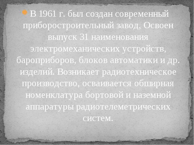 В 1961 г. был создан современный приборостроительный завод, Освоен выпуск 31...