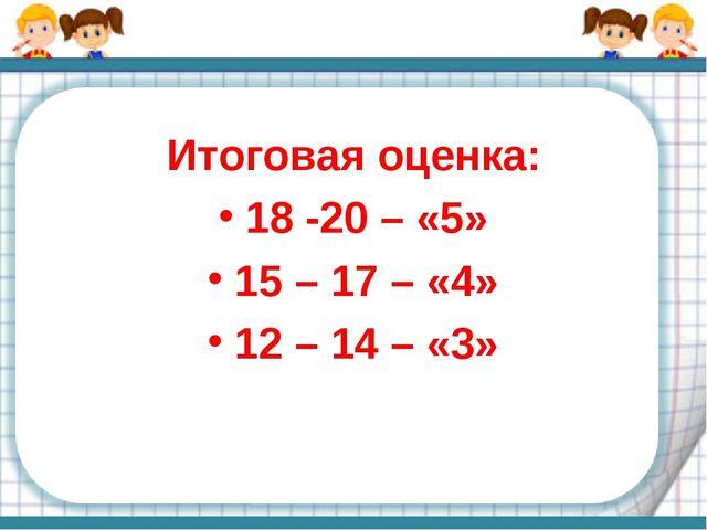 Итоговая оценка: 18 -20 – «5» 15 – 17 – «4» 12 – 14 – «3»