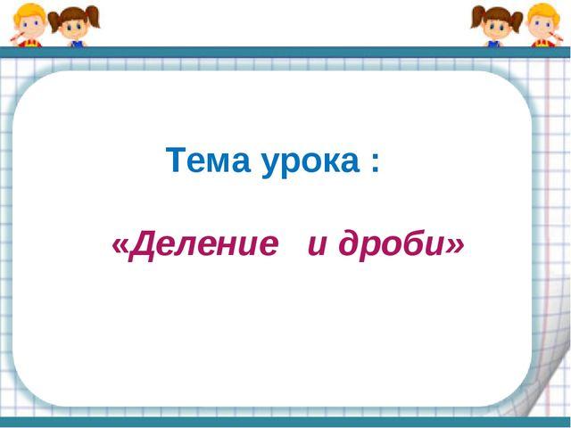 Тема урока : «Деление и дроби»
