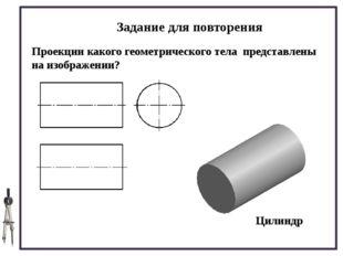 Задание для повторения Проекции какого геометрического тела представлены на