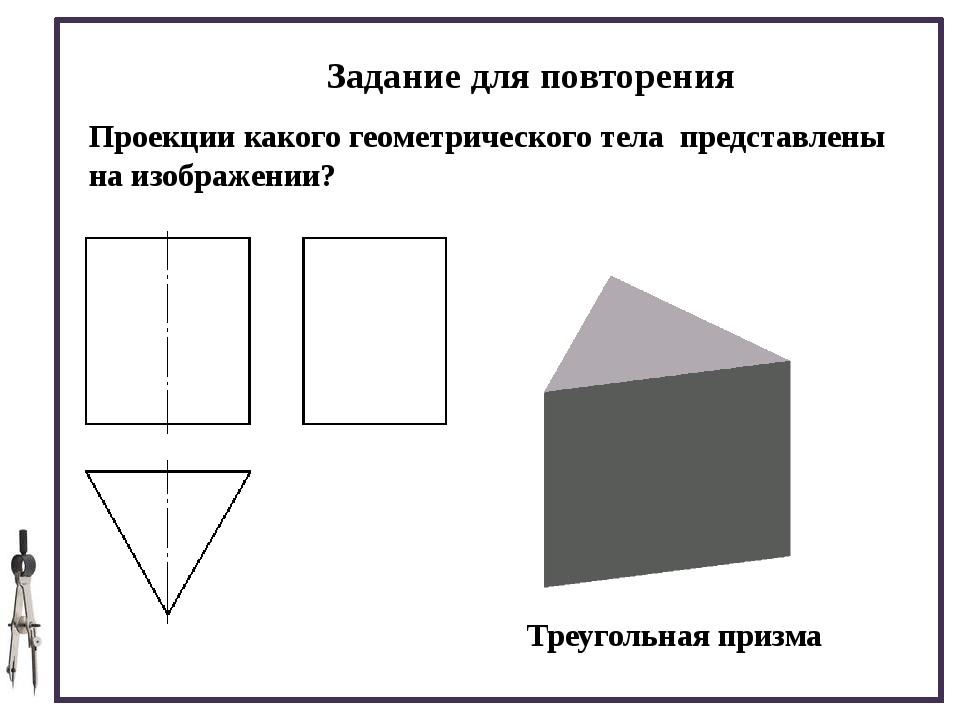 Задание для повторения Проекции какого геометрического тела представлены на...
