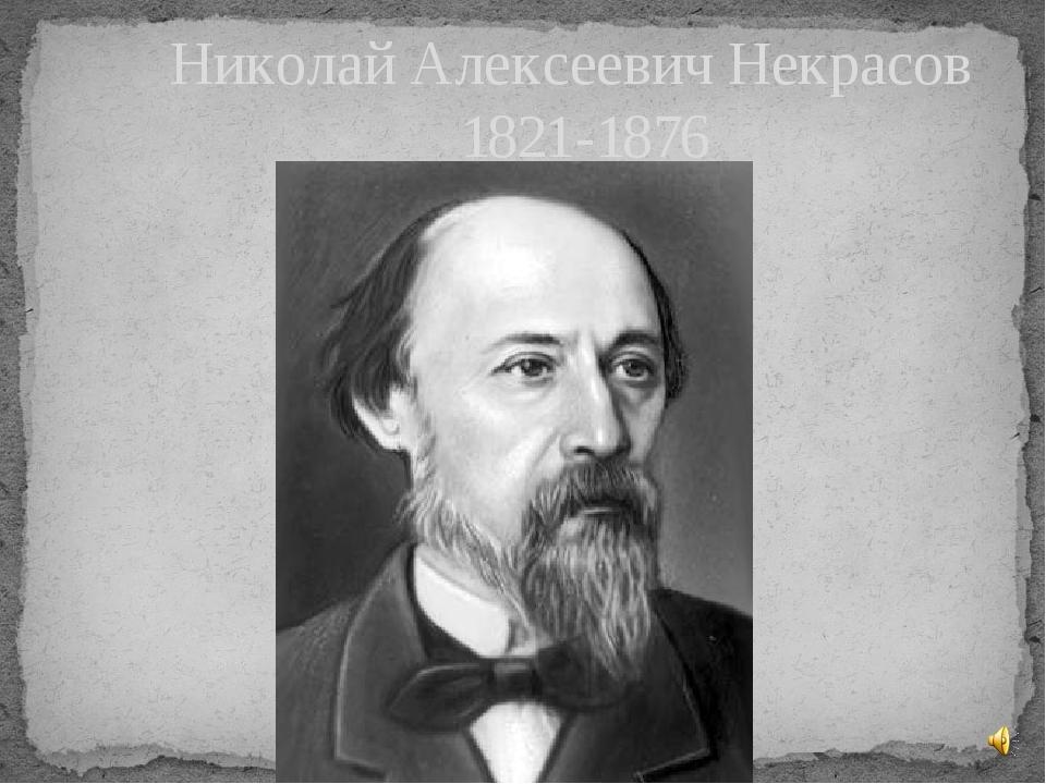 Николай Алексеевич Некрасов 1821-1876