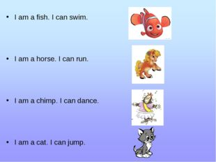 I am a fish. I can swim. I am a horse. I can run. I am a chimp. I can dance.
