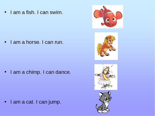 I am a fish. I can swim. I am a horse. I can run. I am a chimp. I can dance....