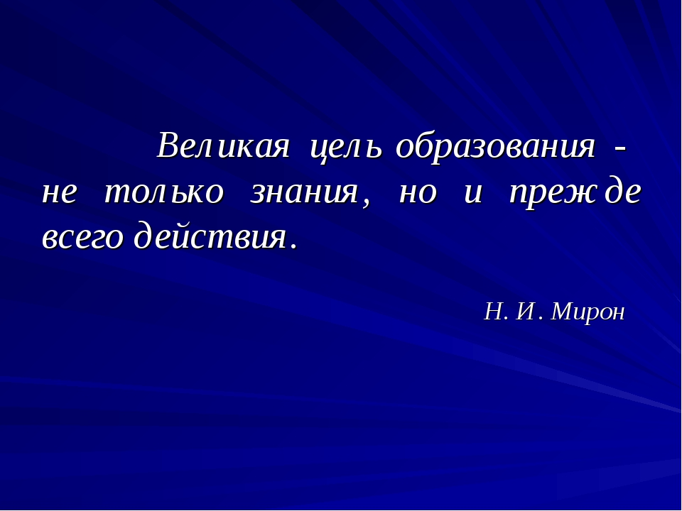 Великая цель образования - не только знания, но и прежде всего действия. Н....