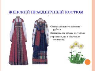 ЖЕНСКИЙ ПРАЗДНИЧНЫЙ КОСТЮМ Основа женского костюма – рубаха. Вышивка на рубах