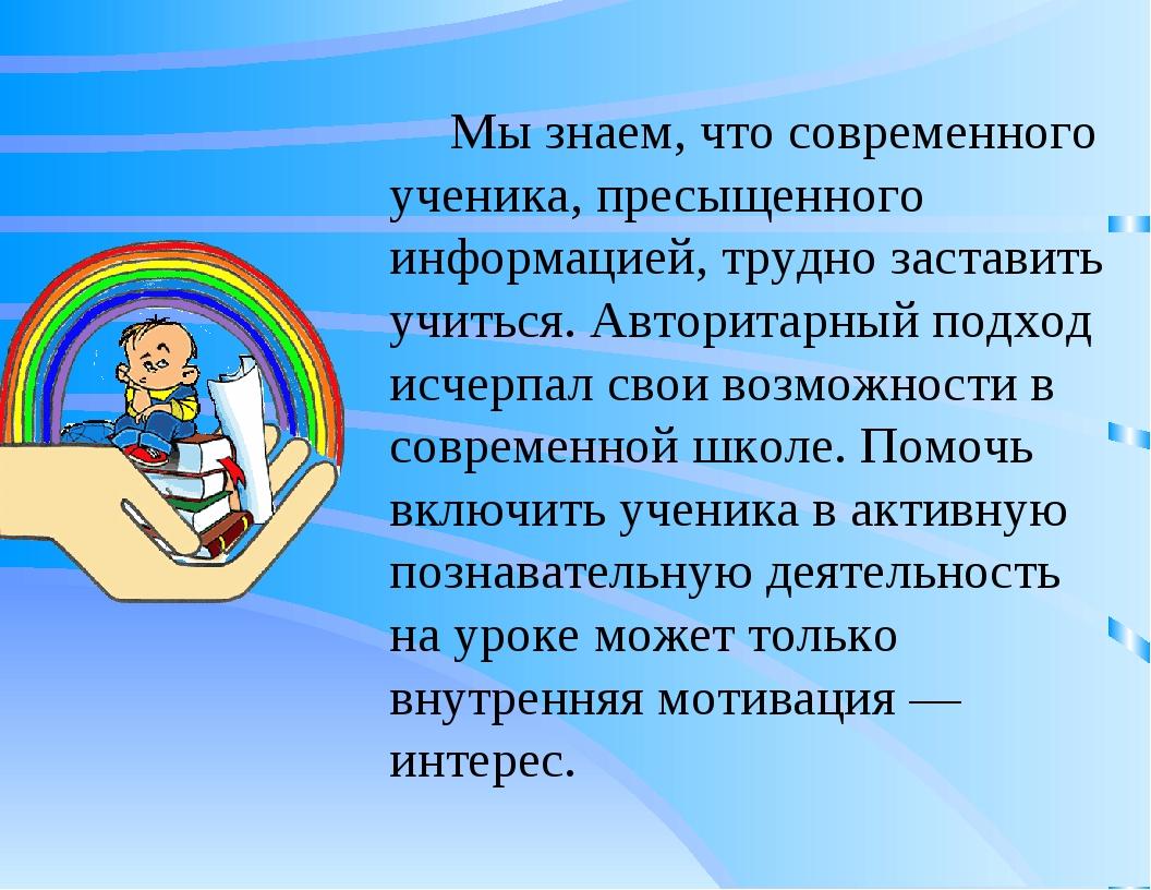 Мы знаем, что современного ученика, пресыщенного информацией, трудно заставит...