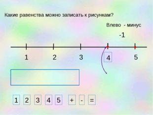 1 3 2 5 -1 1 2 3 4 + - = Какие равенства можно записать к рисункам? 5 Влево -