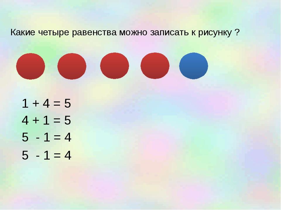 Какие четыре равенства можно записать к рисунку ? 1 + 4 = 5 4 + 1 = 5 5 - 1...