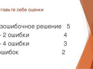Поставьте себе оценки Безошибочное решение 5 1 – 2 ошибки 4 3 – 4 ошибки 3 5