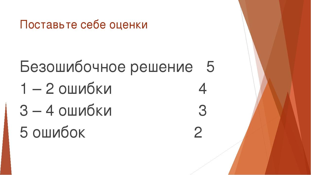 Поставьте себе оценки Безошибочное решение 5 1 – 2 ошибки 4 3 – 4 ошибки 3 5...