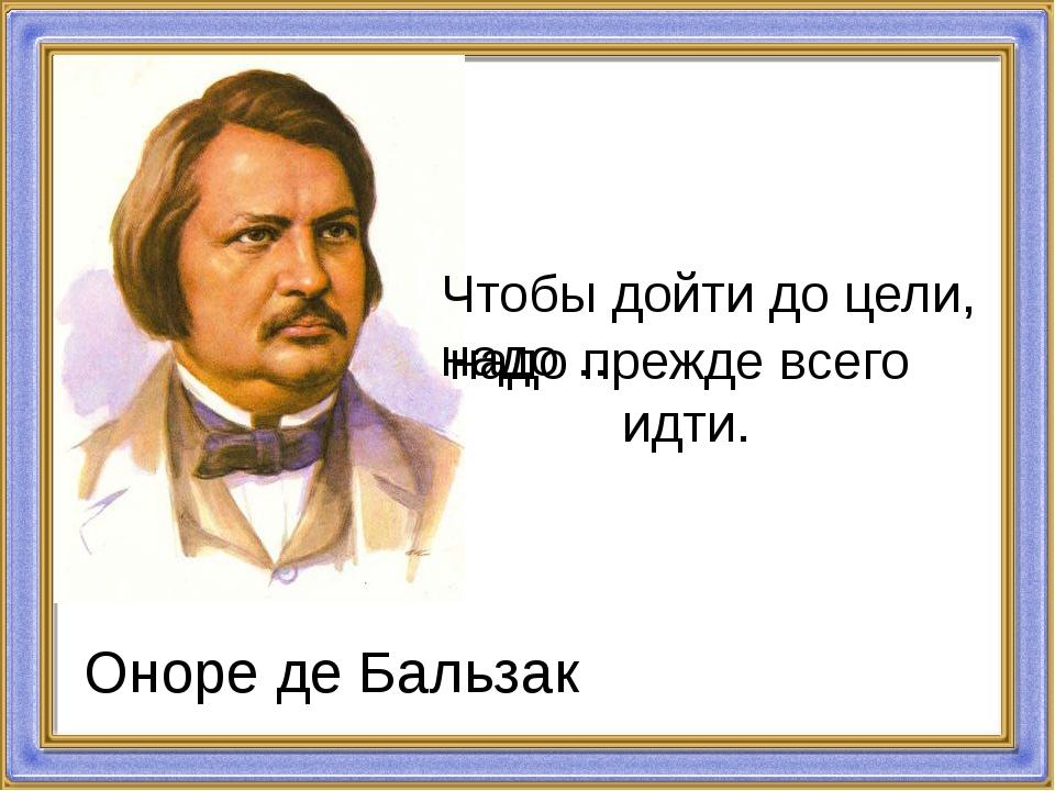 Чтобы дойти до цели, надо … надо прежде всего идти. Оноре де Бальзак