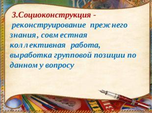 3.Социоконструкция - реконструирование прежнего знания, совместная коллектив