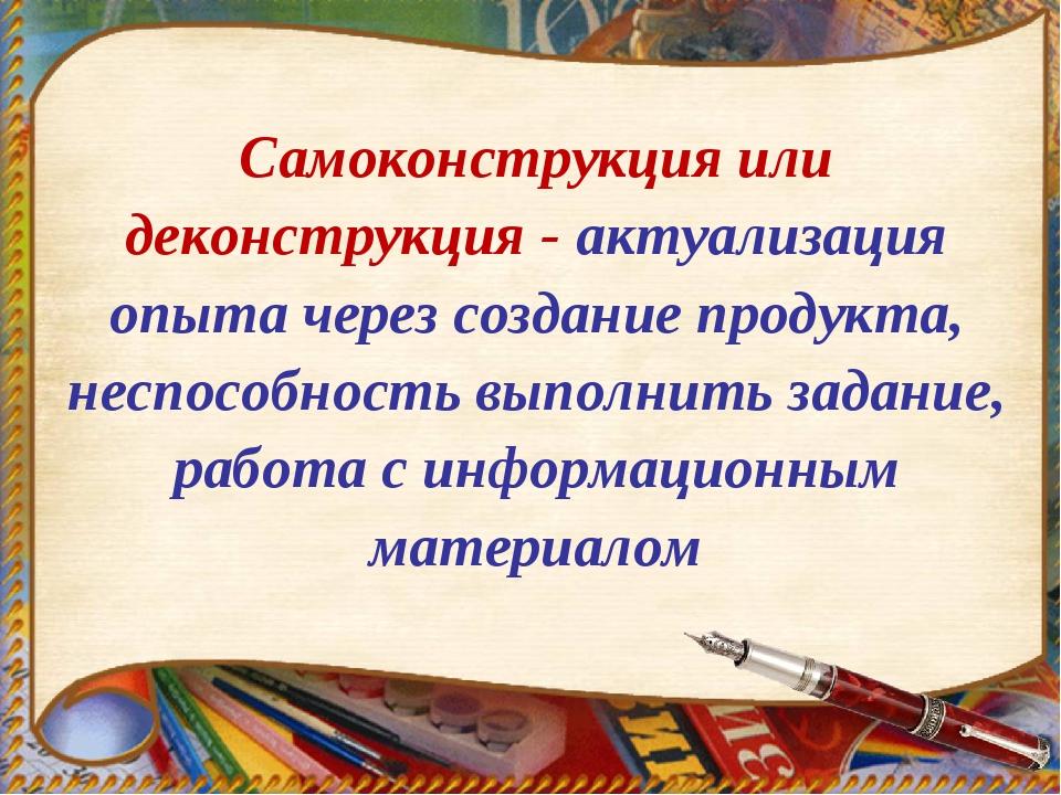 Самоконструкция или деконструкция - актуализация опыта через создание продукт...