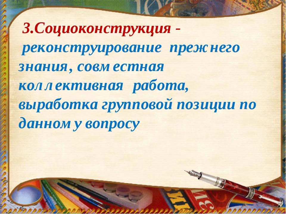 3.Социоконструкция - реконструирование прежнего знания, совместная коллектив...