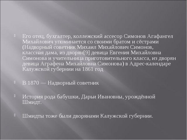 Его отец, бухгалтер, коллежский ассесор Симонов Агафангел Михайлович упоминае...