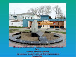Мемориальный камень – символ единства православной Руси, символ единения горо