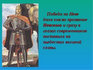 Победа на Неве дала князю прозвание Невского и сразу в глазах современников п