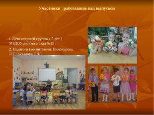 Участники ,работавшие над выпуском 1. Дети старшей группы ( 5 лет ) МБДОУ дет