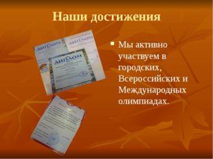 Наши достижения Мы активно участвуем в городских, Всероссийских и Международн