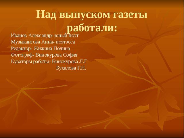 Над выпуском газеты работали: Иванов Александр- юный поэт Музыкантова Анна- п...