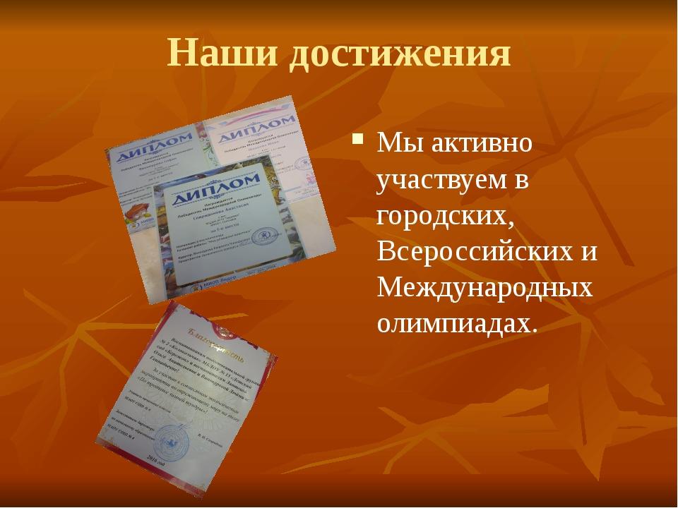 Наши достижения Мы активно участвуем в городских, Всероссийских и Международн...