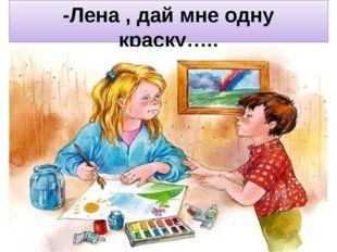 -Лена , дай мне одну краску…..