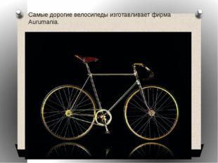 Самые дорогие велосипеды изготавливает фирма Aurumania.