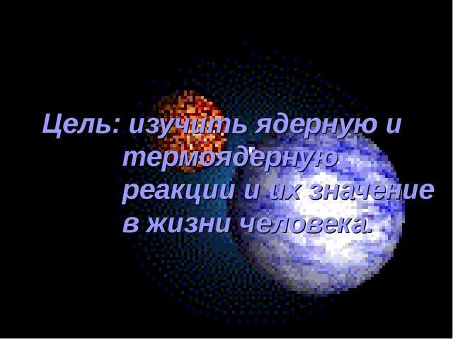 Цель: изучить ядерную и термоядерную реакции и их значение в жизни человека.