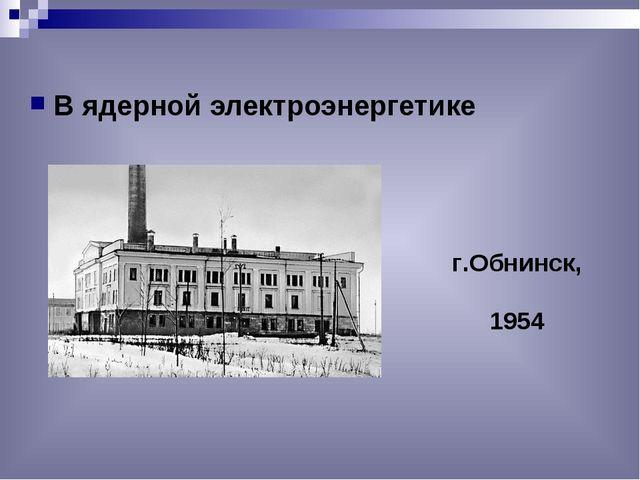В ядерной электроэнергетике г.Обнинск, 1954