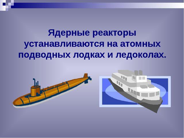 Ядерные реакторы устанавливаются на атомных подводных лодках и ледоколах.