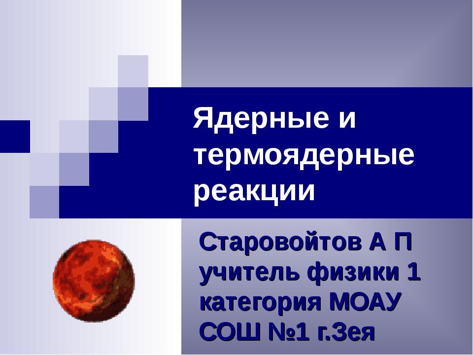 Ядерные и термоядерные реакции Старовойтов А П учитель физики 1 категория МОА...