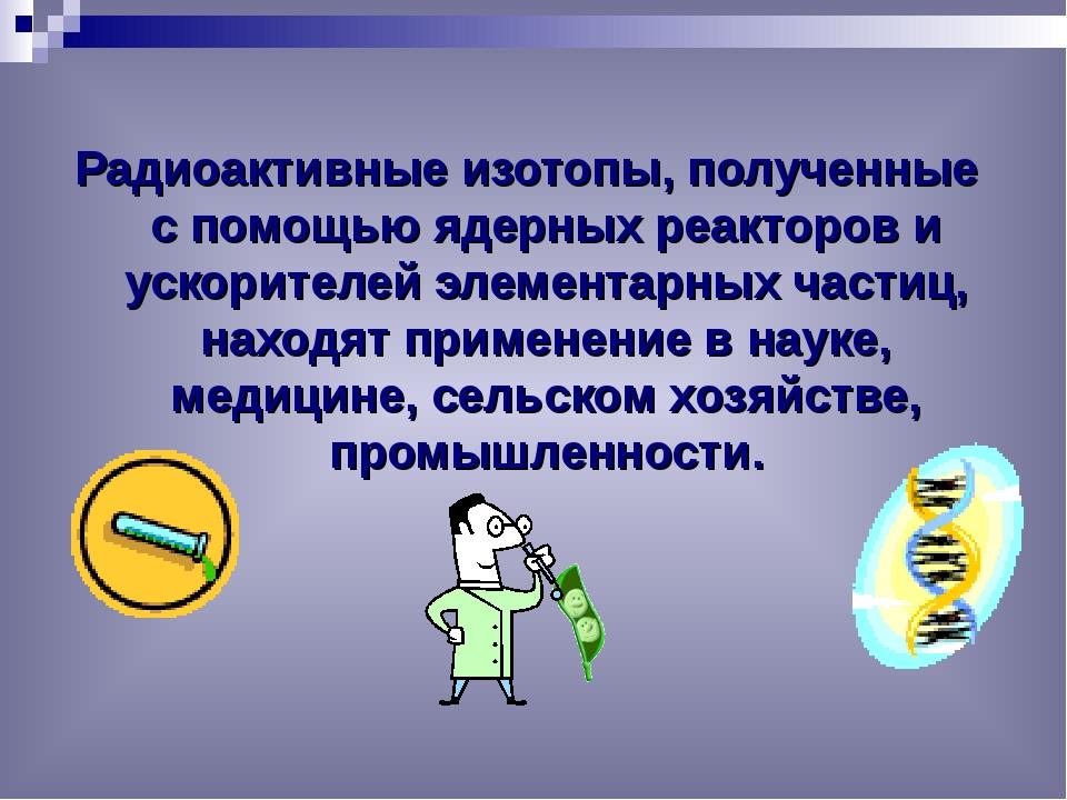 Радиоактивные изотопы, полученные с помощью ядерных реакторов и ускорителей э...