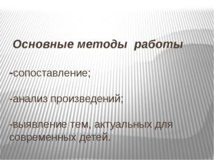 Основные методы работы -сопоставление; -анализ произведений; -выявление тем,