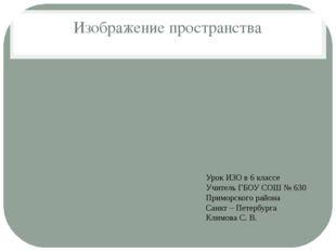 Изображение пространства Урок ИЗО в 6 классе Учитель ГБОУ СОШ № 630 Приморско