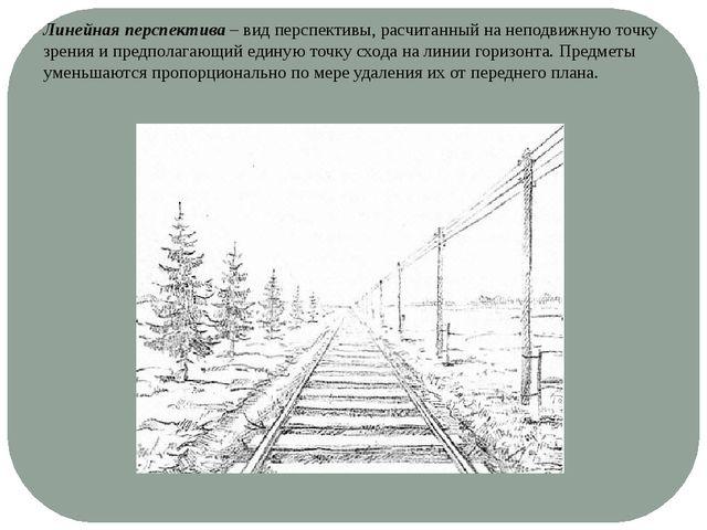 Линейная перспектива – вид перспективы, расчитанный на неподвижную точку зрен...