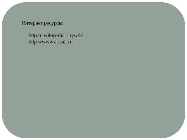 Интернет ресурсы: http:ru.wikipedia.orq/wiki http:wwww.artsait.ru