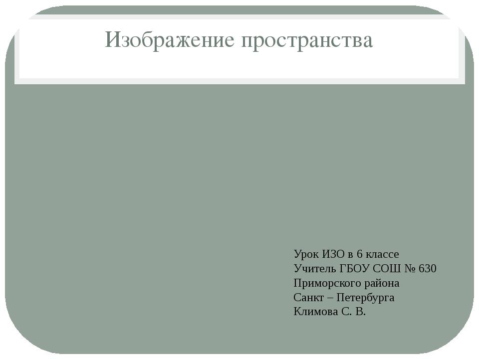 Изображение пространства Урок ИЗО в 6 классе Учитель ГБОУ СОШ № 630 Приморско...