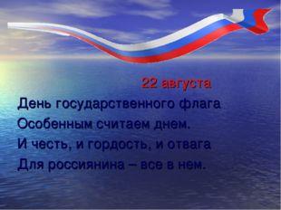22 августа День государственного флага Особенным считаем днем. И честь, и го