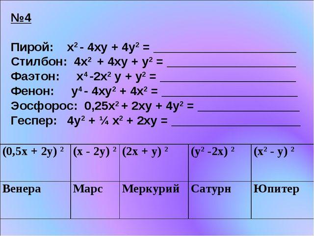 №4 Пирой: х2 - 4ху + 4у2 = _____________________ Стилбон: 4х2 + 4ху + у2 = __...
