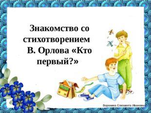 Знакомство со стихотворением В. Орлова «Кто первый?» Воронина Елизавета Иван