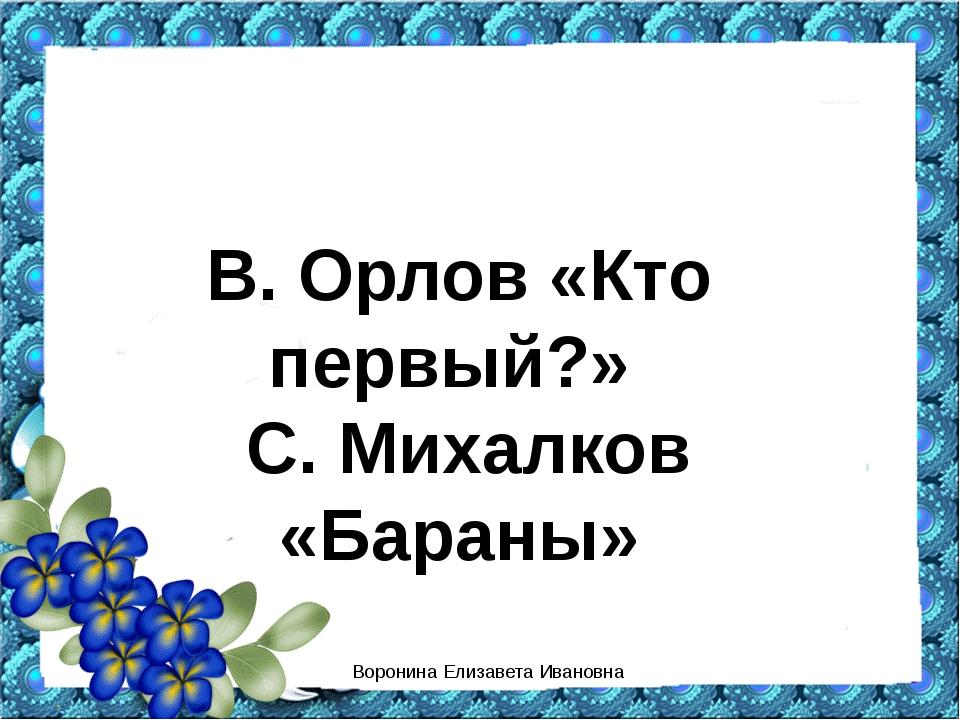 В. Орлов «Кто первый?» С. Михалков «Бараны» Воронина Елизавета Ивановна