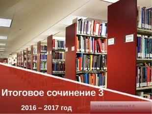 Итоговое сочинение 3 2016 – 2017 год Составила Бражникова Е.В. Учитель русско