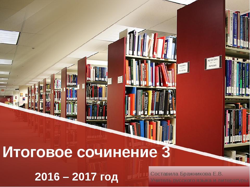 Итоговое сочинение 3 2016 – 2017 год Составила Бражникова Е.В. Учитель русско...