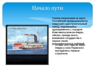Начало пути Своим появлением на карте Российской промышленности Амурский судо